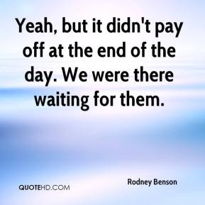 Rodney Benson  - Yeah, but it didn't pay off at the end of the day. We were there waiting for them.