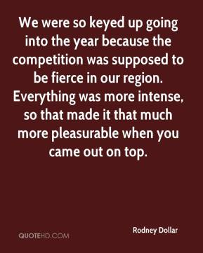 Rodney Dollar  - We were so keyed up going into the year because the competition was supposed to be fierce in our region. Everything was more intense, so that made it that much more pleasurable when you came out on top.