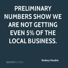 Rodney Hendrix  - Preliminary numbers show we are not getting even 5% of the local business.