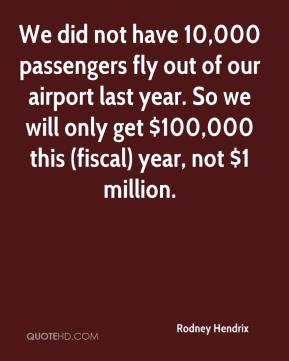 Rodney Hendrix  - We did not have 10,000 passengers fly out of our airport last year. So we will only get $100,000 this (fiscal) year, not $1 million.