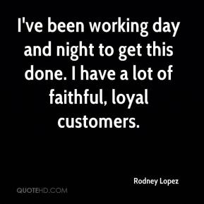 Rodney Lopez  - I've been working day and night to get this done. I have a lot of faithful, loyal customers.