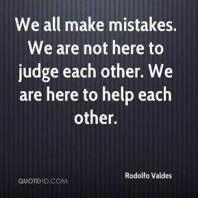 Rodolfo Valdes  - We all make mistakes. We are not here to judge each other. We are here to help each other.