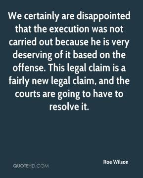Roe Wilson  - We certainly are disappointed that the execution was not carried out because he is very deserving of it based on the offense. This legal claim is a fairly new legal claim, and the courts are going to have to resolve it.