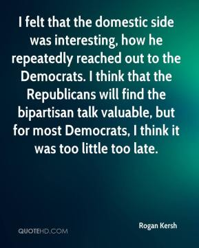 Rogan Kersh  - I felt that the domestic side was interesting, how he repeatedly reached out to the Democrats. I think that the Republicans will find the bipartisan talk valuable, but for most Democrats, I think it was too little too late.