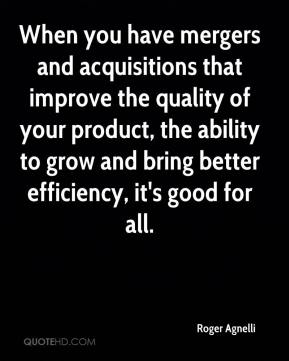 Roger Agnelli  - When you have mergers and acquisitions that improve the quality of your product, the ability to grow and bring better efficiency, it's good for all.