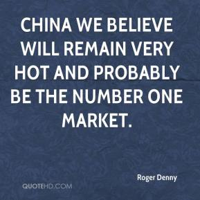 Roger Denny  - China we believe will remain very hot and probably be the number one market.