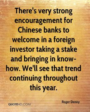 Roger Denny  - There's very strong encouragement for Chinese banks to welcome in a foreign investor taking a stake and bringing in know-how. We'll see that trend continuing throughout this year.