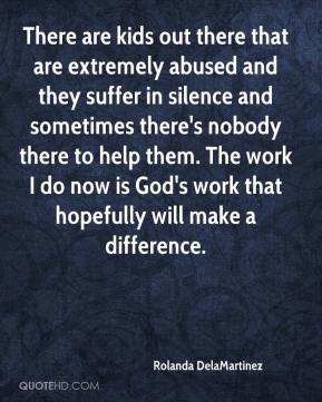 Rolanda DelaMartinez  - There are kids out there that are extremely abused and they suffer in silence and sometimes there's nobody there to help them. The work I do now is God's work that hopefully will make a difference.