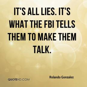 Rolando Gonzalez  - It's all lies. It's what the FBI tells them to make them talk.