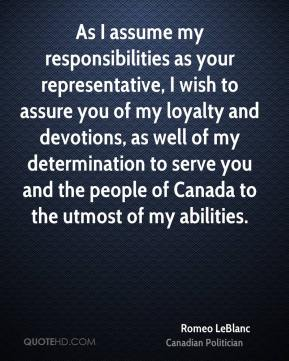 Romeo LeBlanc - As I assume my responsibilities as your representative, I wish to assure you of my loyalty and devotions, as well of my determination to serve you and the people of Canada to the utmost of my abilities.