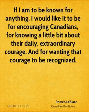 Romeo LeBlanc - If I am to be known for anything, I would like it to be for encouraging Canadians, for knowing a little bit about their daily, extraordinary courage. And for wanting that courage to be recognized.