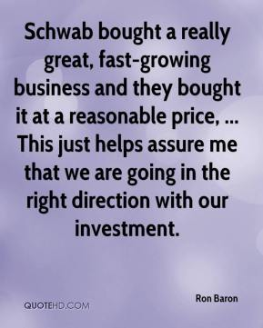 Ron Baron  - Schwab bought a really great, fast-growing business and they bought it at a reasonable price, ... This just helps assure me that we are going in the right direction with our investment.