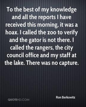 Ron Berkowitz  - To the best of my knowledge and all the reports I have received this morning, it was a hoax. I called the zoo to verify and the gator is not there. I called the rangers, the city council office and my staff at the lake. There was no capture.