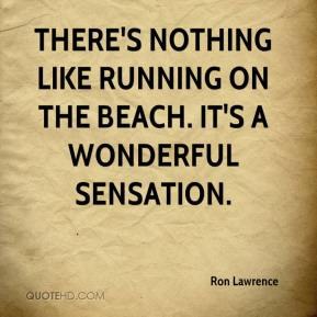 Ron Lawrence  - There's nothing like running on the beach. It's a wonderful sensation.