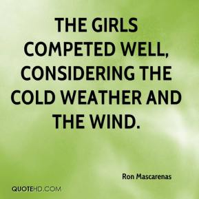 Ron Mascarenas  - The girls competed well, considering the cold weather and the wind.