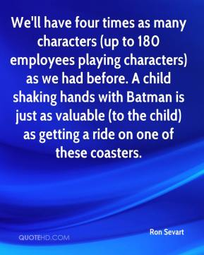 We'll have four times as many characters (up to 180 employees playing characters) as we had before. A child shaking hands with Batman is just as valuable (to the child) as getting a ride on one of these coasters.