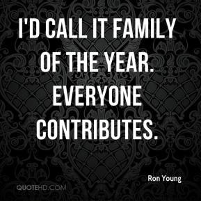 Ron Young  - I'd call it family of the year. Everyone contributes.