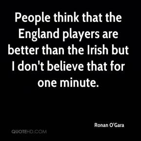 Ronan O'Gara  - People think that the England players are better than the Irish but I don't believe that for one minute.