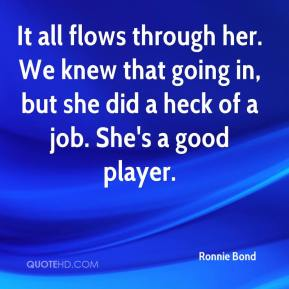Ronnie Bond  - It all flows through her. We knew that going in, but she did a heck of a job. She's a good player.