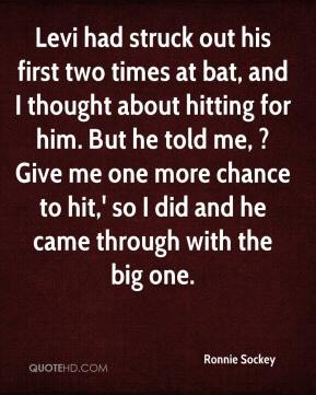 Ronnie Sockey  - Levi had struck out his first two times at bat, and I thought about hitting for him. But he told me, ?Give me one more chance to hit,' so I did and he came through with the big one.