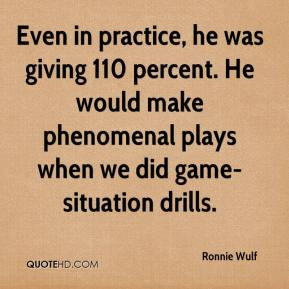 Ronnie Wulf  - Even in practice, he was giving 110 percent. He would make phenomenal plays when we did game-situation drills.