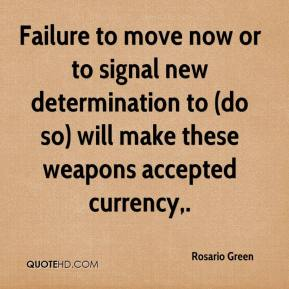 Rosario Green  - Failure to move now or to signal new determination to (do so) will make these weapons accepted currency.