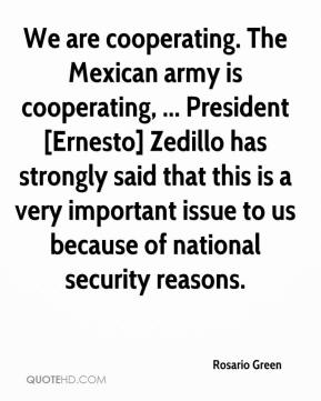We are cooperating. The Mexican army is cooperating, ... President [Ernesto] Zedillo has strongly said that this is a very important issue to us because of national security reasons.