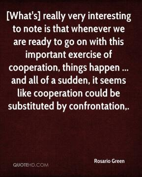 Rosario Green  - [What's] really very interesting to note is that whenever we are ready to go on with this important exercise of cooperation, things happen ... and all of a sudden, it seems like cooperation could be substituted by confrontation.