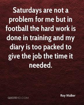 Roy Walker  - Saturdays are not a problem for me but in football the hard work is done in training and my diary is too packed to give the job the time it needed.