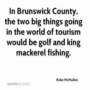 Rube McMullen  - In Brunswick County, the two big things going in the world of tourism would be golf and king mackerel fishing.