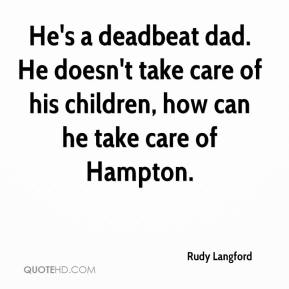 Rudy Langford  - He's a deadbeat dad. He doesn't take care of his children, how can he take care of Hampton.