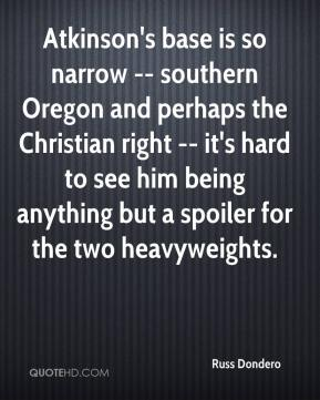 Russ Dondero  - Atkinson's base is so narrow -- southern Oregon and perhaps the Christian right -- it's hard to see him being anything but a spoiler for the two heavyweights.