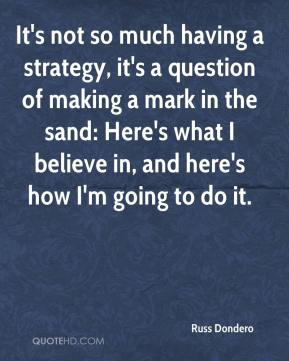 It's not so much having a strategy, it's a question of making a mark in the sand: Here's what I believe in, and here's how I'm going to do it.