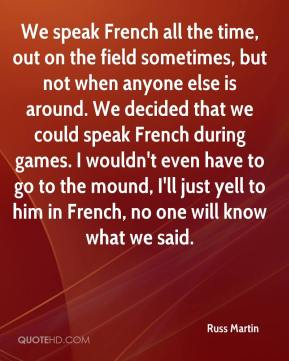 Russ Martin  - We speak French all the time, out on the field sometimes, but not when anyone else is around. We decided that we could speak French during games. I wouldn't even have to go to the mound, I'll just yell to him in French, no one will know what we said.