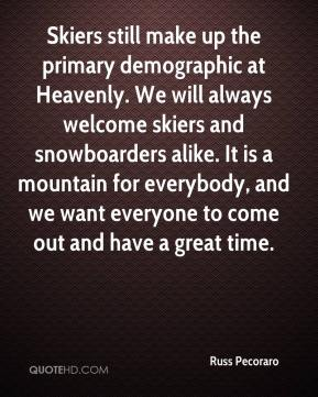 Russ Pecoraro  - Skiers still make up the primary demographic at Heavenly. We will always welcome skiers and snowboarders alike. It is a mountain for everybody, and we want everyone to come out and have a great time.