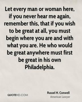 Russel H. Conwell  - Let every man or woman here, if you never hear me again, remember this, that if you wish to be great at all, you must begin where you are and with what you are. He who would be great anywhere must first be great in his own Philadelphia.