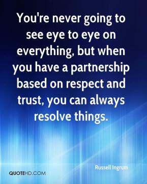 Russell Ingrum  - You're never going to see eye to eye on everything, but when you have a partnership based on respect and trust, you can always resolve things.