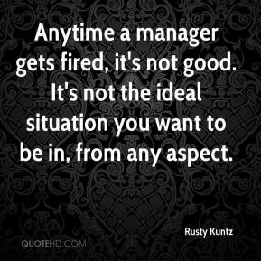 Rusty Kuntz  - Anytime a manager gets fired, it's not good. It's not the ideal situation you want to be in, from any aspect.