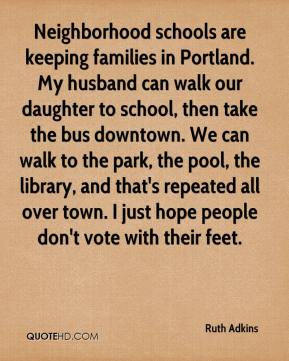 Ruth Adkins  - Neighborhood schools are keeping families in Portland. My husband can walk our daughter to school, then take the bus downtown. We can walk to the park, the pool, the library, and that's repeated all over town. I just hope people don't vote with their feet.