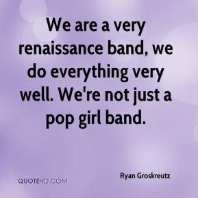 Ryan Groskreutz  - We are a very renaissance band, we do everything very well. We're not just a pop girl band.