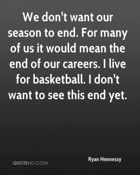 Ryan Hennessy  - We don't want our season to end. For many of us it would mean the end of our careers. I live for basketball. I don't want to see this end yet.