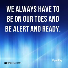 Ryan Ray  - We always have to be on our toes and be alert and ready.