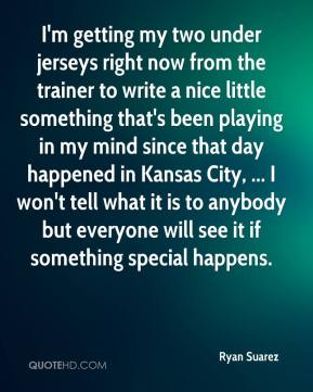 I'm getting my two under jerseys right now from the trainer to write a nice little something that's been playing in my mind since that day happened in Kansas City, ... I won't tell what it is to anybody but everyone will see it if something special happens.