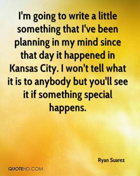 I'm going to write a little something that I've been planning in my mind since that day it happened in Kansas City. I won't tell what it is to anybody but you'll see it if something special happens.
