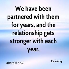 Ryon Acey  - We have been partnered with them for years, and the relationship gets stronger with each year.