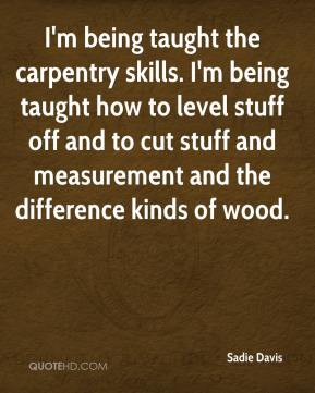 Sadie Davis  - I'm being taught the carpentry skills. I'm being taught how to level stuff off and to cut stuff and measurement and the difference kinds of wood.