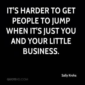 It's harder to get people to jump when it's just you and your little business.