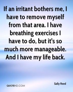 Sally Reed  - If an irritant bothers me, I have to remove myself from that area. I have breathing exercises I have to do, but it's so much more manageable. And I have my life back.
