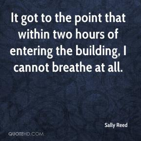 Sally Reed  - It got to the point that within two hours of entering the building, I cannot breathe at all.