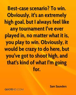 Sam Saunders  - Best-case scenario? To win. Obviously, it's an extremely high goal, but I always feel like any tournament I've ever played in, no matter what it is, you play to win. Obviously, it would be crazy to do here, but you've got to shoot high, and that's kind of what I'm going for.